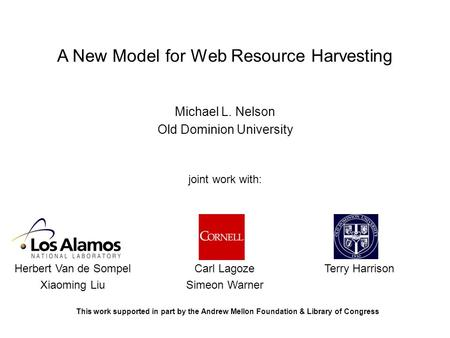 A New Model for Web Resource Harvesting Michael L. Nelson Old Dominion University joint work with: Her Herbert Van de Sompel Xiaoming Liu Carl Lagoze Simeon.