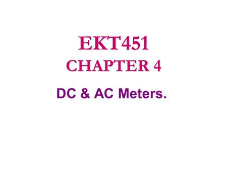 DC & AC Meters. EKT451 CHAPTER 4. 4.1 Introduction to Meters. 4.2 Analogue Meter 4.3 Introduction to DC Meters. 4.4 D ' Arsonval Meter Movement in DC.