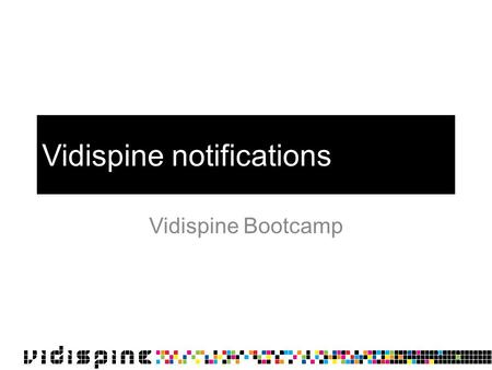 Vidispine notifications Vidispine Bootcamp. Overview Notifications can trigger on: –Job update/finish/stop –Item create/delete –Collection create/delete.