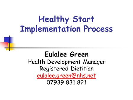 Healthy Start Implementation Process Eulalee Green Health Development Manager Registered Dietitian 07939 831 821.