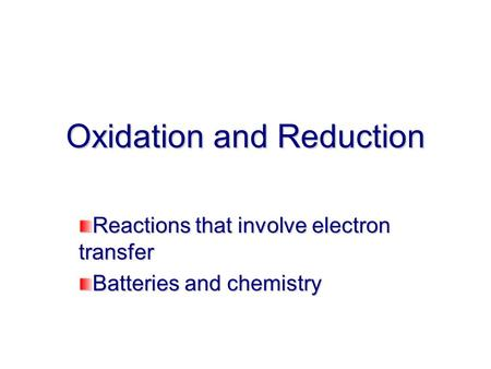 Oxidation and Reduction Reactions that involve electron transfer Batteries and chemistry.