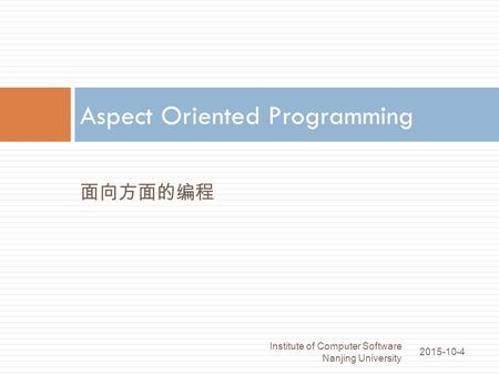面向方面的编程 Aspect Oriented Programming 2015-10-4 Institute of Computer Software Nanjing University 1.