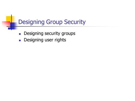 Designing Group Security Designing security groups Designing user rights.