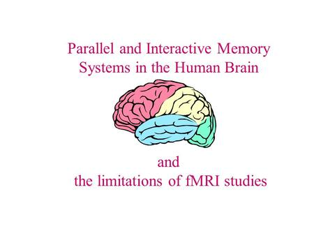 Parallel and Interactive Memory Systems in the Human Brain and the limitations of fMRI studies.