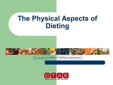 The Physical Aspects of Dieting By Lauren Woodliff for CTAE Resource Network.