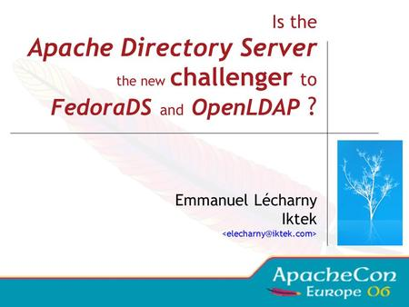 Is the Apache Directory Server the new challenger to FedoraDS and OpenLDAP ? Emmanuel Lécharny Iktek.