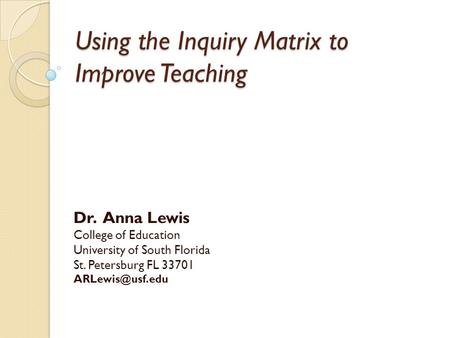 Using the Inquiry Matrix to Improve Teaching Dr. Anna Lewis College of Education University of South Florida St. Petersburg FL 33701