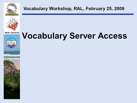 NERC DataGrid Vocabulary Server Access Vocabulary Workshop, RAL, February 25, 2009.