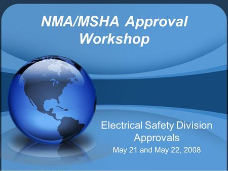 NMA/MSHA Approval Workshop Electrical Safety Division Approvals May 21 and May 22, 2008.