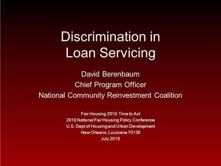 Discrimination in Loan Servicing David Berenbaum Chief Program Officer National Community Reinvestment Coalition Fair Housing 2010: Time to Act 2010 National.