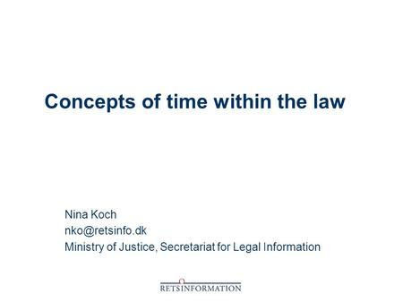 Concepts of time within the law Nina Koch Ministry of Justice, Secretariat for Legal Information.