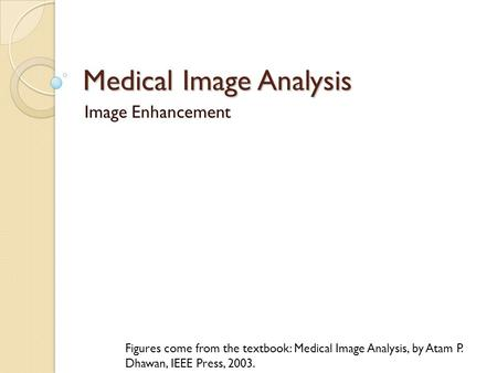 Medical Image Analysis Image Enhancement Figures come from the textbook: Medical Image Analysis, by Atam P. Dhawan, IEEE Press, 2003.