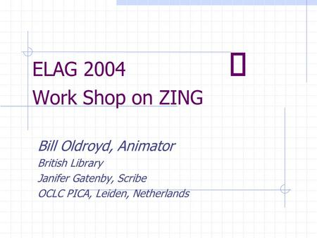 ELAG 2004  Work Shop on ZING Bill Oldroyd, Animator British Library Janifer Gatenby, Scribe OCLC PICA, Leiden, Netherlands.