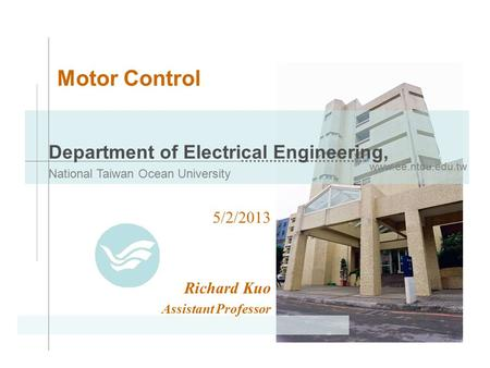 Www.ee.ntou.edu.tw Department of <strong>Electrical</strong> Engineering, National Taiwan Ocean University <strong>Motor</strong> Control 5/2/2013 Richard Kuo Assistant Professor.