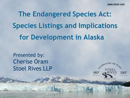 The Endangered Species Act: Species Listings and Implications for Development in Alaska Presented by: Cherise Oram Stoel Rives LLP.