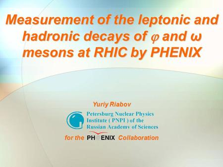 Yuriy Riabov QM2006 Shanghai Nov.19, 2006 1 Measurement of the leptonic and hadronic decays of  and ω mesons at RHIC by PHENIX Yuriy Riabov for the Collaboration.