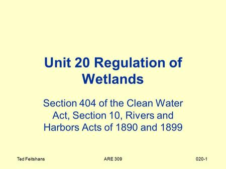 ARE 309Ted Feitshans020-1 Unit 20 Regulation of Wetlands Section 404 of the Clean Water Act, Section 10, Rivers and Harbors Acts of 1890 and 1899.