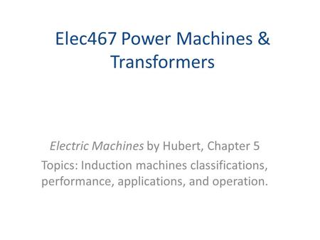Elec467 Power Machines & Transformers Electric Machines by Hubert, Chapter 5 Topics: Induction machines classifications, performance, applications, and.