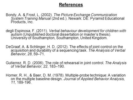 References Bondy, A. & Frost, L. (2002). The Picture Exchange Communication System Training Manual (2nd ed.). Newark: DE: Pyramid Educational Products,