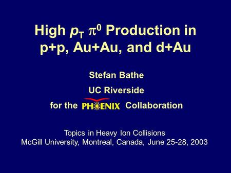 High p T  0 Production in p+p, Au+Au, and d+Au Stefan Bathe UC Riverside for the Collaboration Topics in Heavy Ion Collisions McGill University, Montreal,