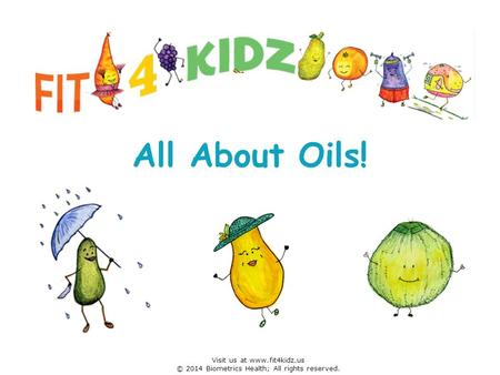 All About Oils! Visit us at www.fit4kidz.us © 2014 Biometrics Health; All rights reserved.