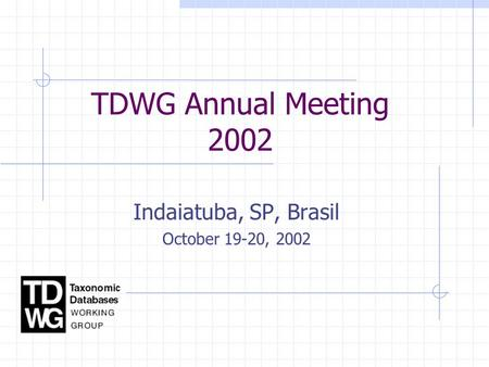 TDWG Annual Meeting 2002 Indaiatuba, SP, Brasil October 19-20, 2002.