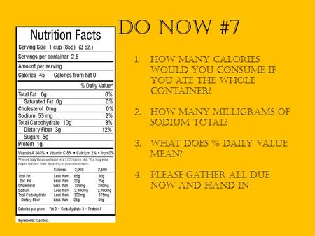 Do Now #7 How many calories would you consume if you ate the whole container? HOW MANY MILLIGRAMS OF SODIUM total? What does % daily value mean? Please.