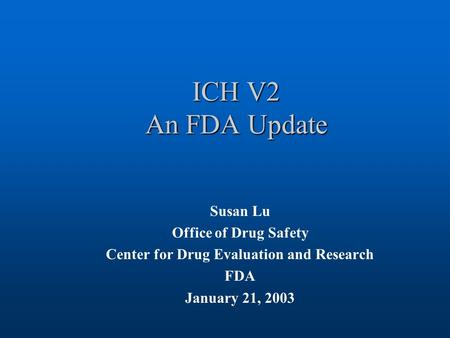 ICH V2 An FDA Update Susan Lu Office of Drug Safety Center for Drug Evaluation and Research FDA January 21, 2003.