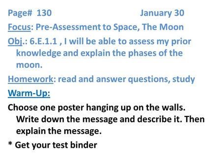 Page# 130 January 30 Focus: Pre-Assessment to Space, The Moon Obj.: 6.E.1.1, I will be able to assess my prior knowledge and explain the phases of the.