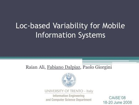 Loc-based Variability for Mobile Information Systems Raian Ali, Fabiano Dalpiaz, Paolo Giorgini CAiSE'08 18-20 June 2008.