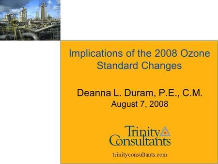Implications of the 2008 Ozone Standard Changes Deanna L. Duram, P.E., C.M. August 7, 2008 trinityconsultants.com.