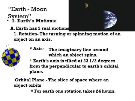 """Earth - Moon System"" I. Earth's Motions: A. Earth has 2 real motions. 1. Rotation- The turning or spinning motion of an object on an axis. * Axis- The."