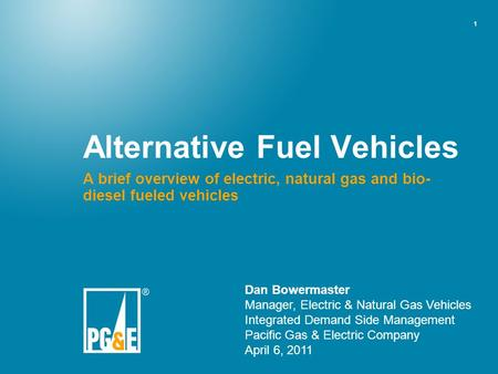 1 Alternative Fuel Vehicles A brief overview of electric, natural gas and bio- diesel fueled vehicles Dan Bowermaster Manager, Electric & Natural Gas Vehicles.