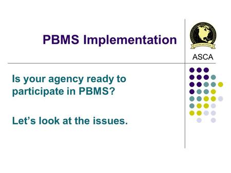 ASCA PBMS Implementation Is your agency ready to participate in PBMS? Let's look at the issues.
