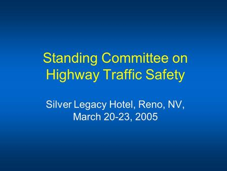 Standing Committee on Highway Traffic Safety Silver Legacy Hotel, Reno, NV, March 20-23, 2005.