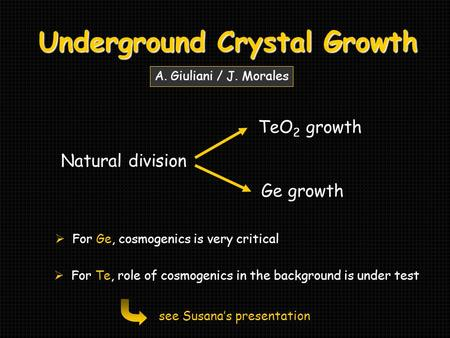 Underground Crystal Growth Natural division TeO 2 growth Ge growth A. Giuliani / J. Morales  For Ge, cosmogenics is very critical  For Te, role of cosmogenics.