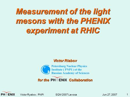 Victor Ryabov, PNPI SQM 2007 Levoca Jun.27, 2007 1 Measurement of the light mesons with the PHENIX experiment at RHIC Victor Riabov for the Collaboration.