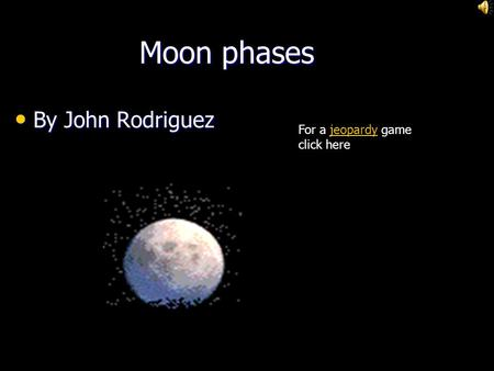 Moon phases By John Rodriguez By John Rodriguez For a jeopardy game click herejeopardy.
