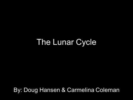 The Lunar Cycle By: Doug Hansen & Carmelina Coleman.