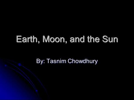 Earth, Moon, and the Sun By: Tasnim Chowdhury. Earth The Earth rotates on its axis. The Earth rotates on its axis. It rotates counter-clockwise on its.