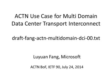 ACTN Use Case for Multi Domain Data Center Transport Interconnect draft-fang-actn-multidomain-dci-00.txt Luyuan Fang, Microsoft ACTN BoF, IETF 90, July.