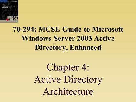 70-294: MCSE Guide to Microsoft Windows Server 2003 Active Directory, Enhanced Chapter 4: Active Directory Architecture.