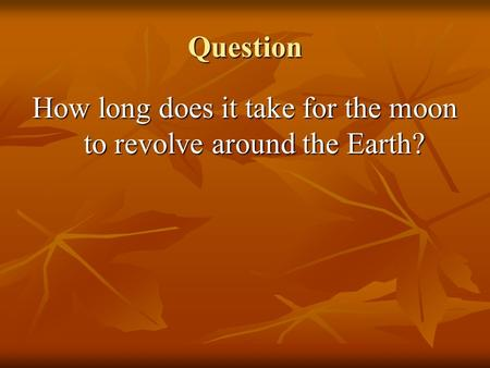 Question How long does it take for the moon to revolve around the Earth?