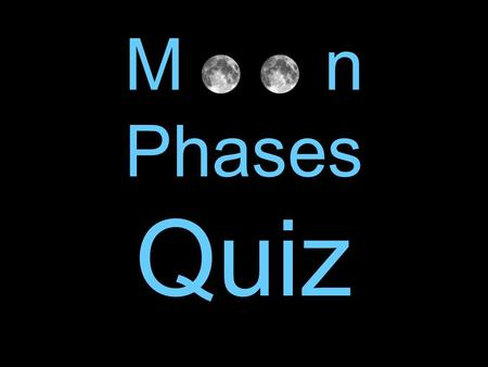 M o o n Phases Quiz. 1. How long does it take for the Moon to travel around the Earth?