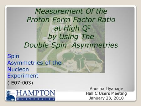 Spin Asymmetries of the Nucleon Experiment ( E07-003) Anusha Liyanage Hall C Users Meeting January 23, 2010 Measurement Of the Proton Form Factor Ratio.