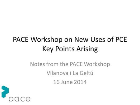 PACE Workshop on New Uses of PCE Key Points Arising Notes from the PACE Workshop Vilanova i La Geltú 16 June 2014.