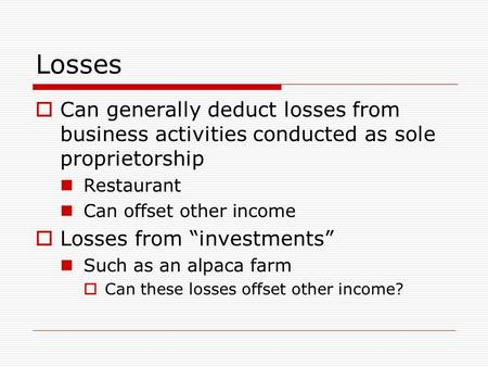 "Losses  Can generally deduct losses from business activities conducted as sole proprietorship Restaurant Can offset other income  Losses from ""investments"""