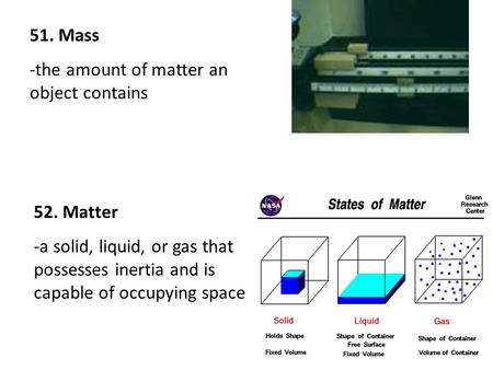 51. Mass -the amount of matter an object contains 52. Matter -a solid, liquid, or gas that possesses inertia and is capable of occupying space.