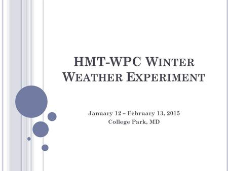 HMT-WPC W INTER W EATHER E XPERIMENT January 12 – February 13, 2015 College Park, MD.