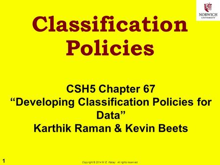 "1 Copyright © 2014 M. E. Kabay. All rights reserved. CSH5 Chapter 67 ""Developing Classification Policies for Data"" Karthik Raman & Kevin Beets Classification."